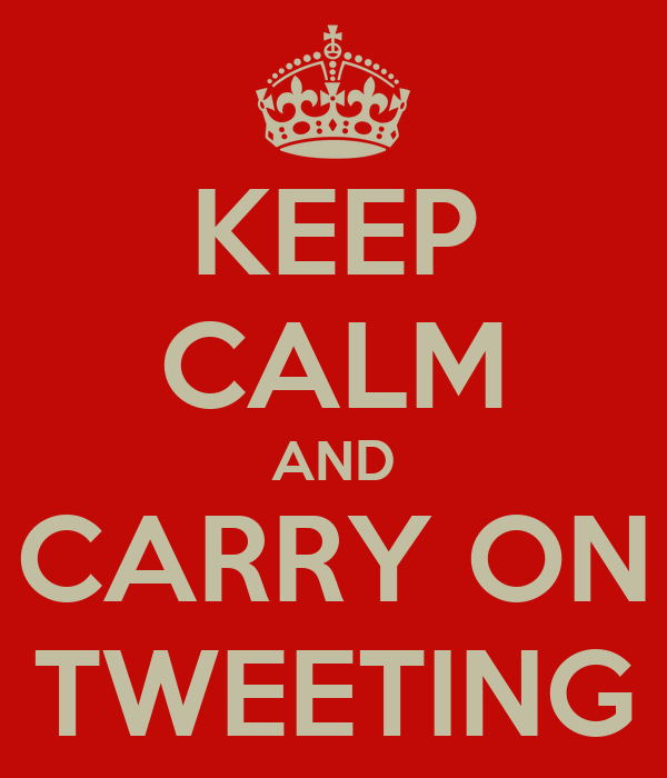 KEEP CALM AND CARRY ON TWEETING