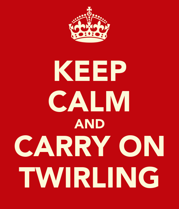 KEEP CALM AND CARRY ON TWIRLING