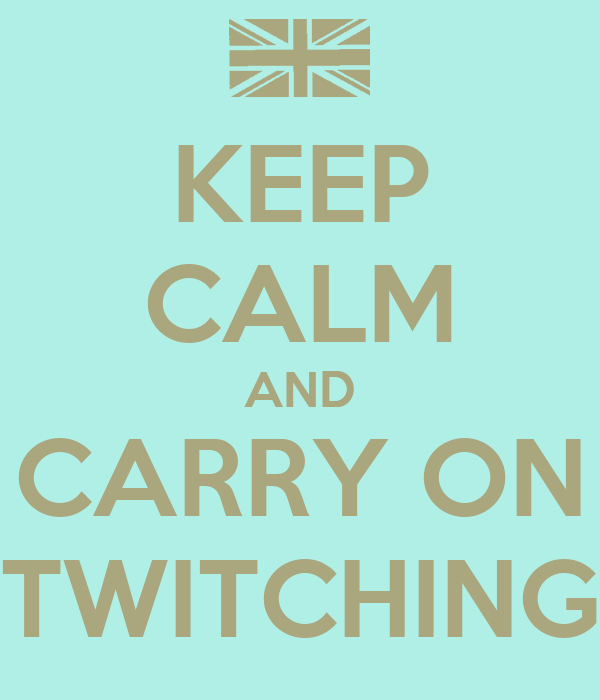 KEEP CALM AND CARRY ON TWITCHING