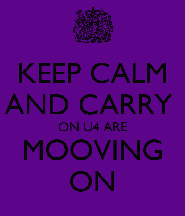 KEEP CALM AND CARRY  ON U4 ARE MOOVING ON