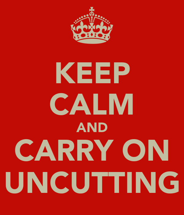 KEEP CALM AND CARRY ON UNCUTTING