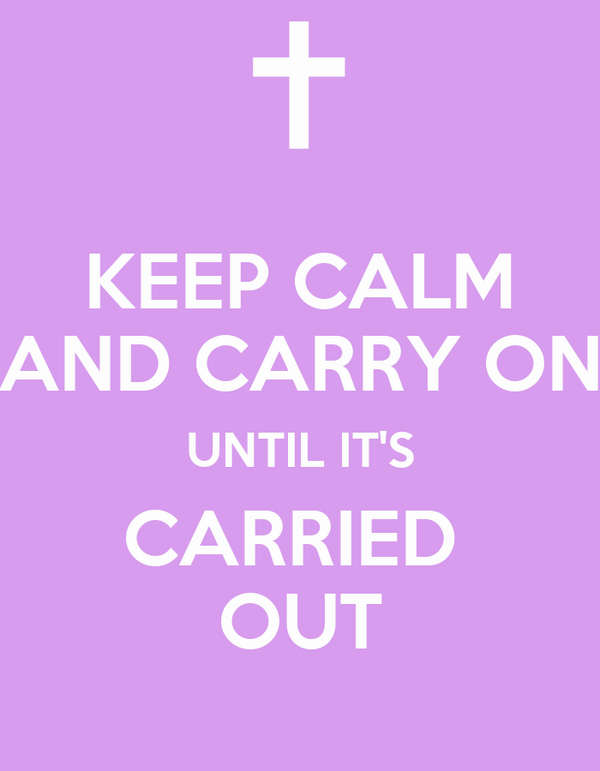 KEEP CALM AND CARRY ON UNTIL IT'S CARRIED  OUT