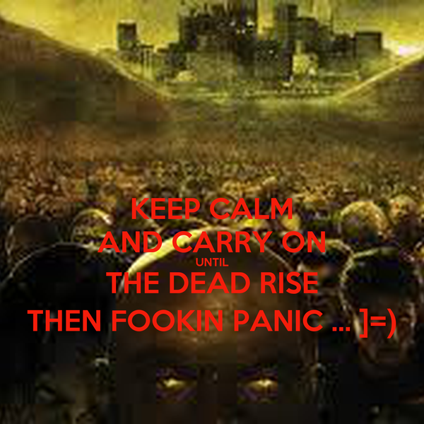 KEEP CALM AND CARRY ON UNTIL THE DEAD RISE THEN FOOKIN PANIC ... ]=)