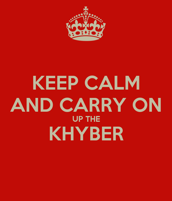 KEEP CALM AND CARRY ON UP THE KHYBER