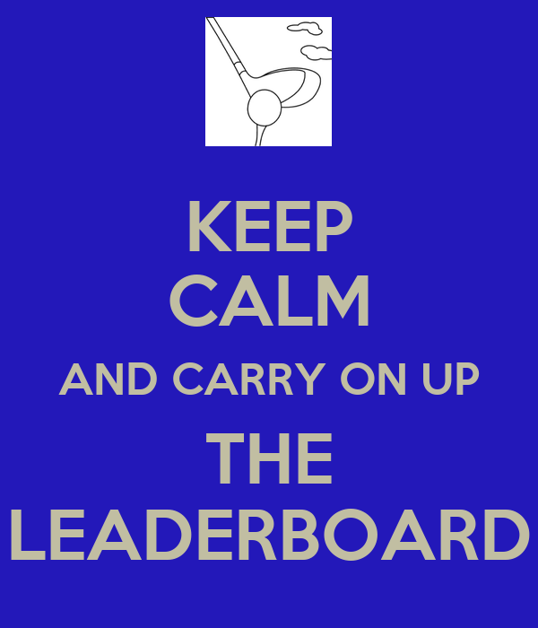 KEEP CALM AND CARRY ON UP THE LEADERBOARD