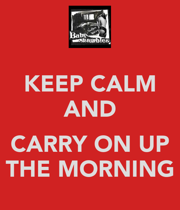 KEEP CALM AND  CARRY ON UP THE MORNING