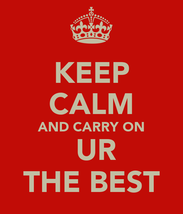 KEEP CALM AND CARRY ON  UR THE BEST