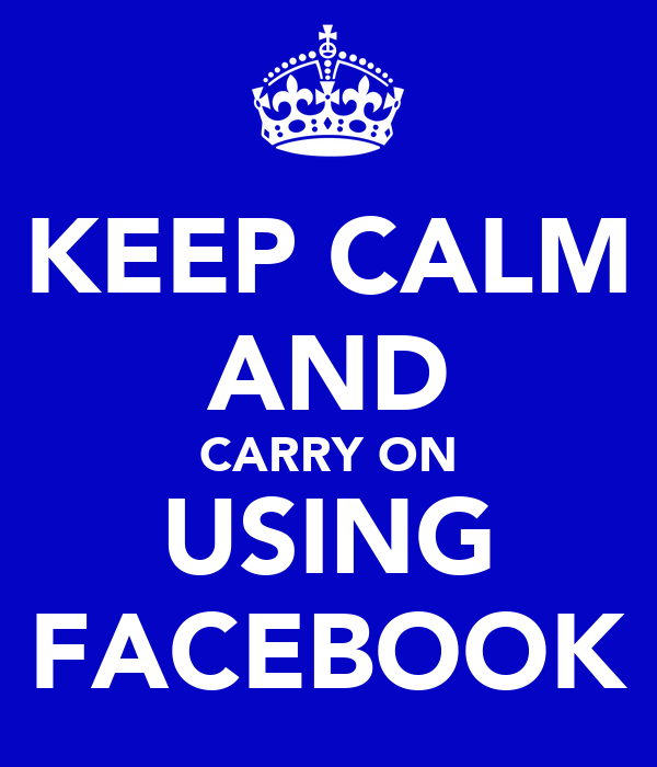 KEEP CALM AND CARRY ON USING FACEBOOK