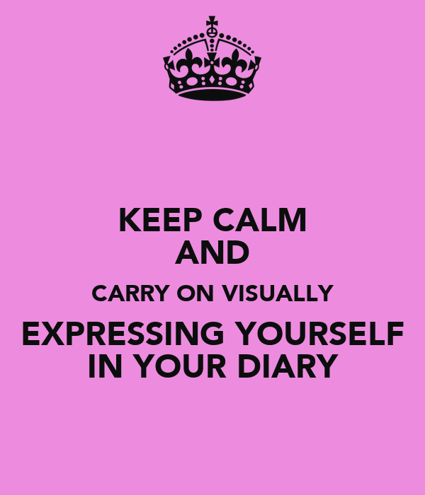 KEEP CALM AND CARRY ON VISUALLY EXPRESSING YOURSELF IN YOUR DIARY