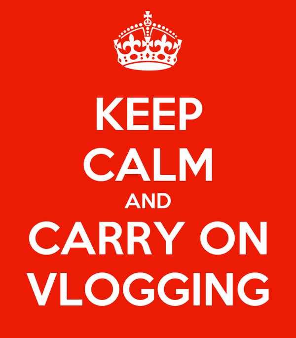 KEEP CALM AND CARRY ON VLOGGING