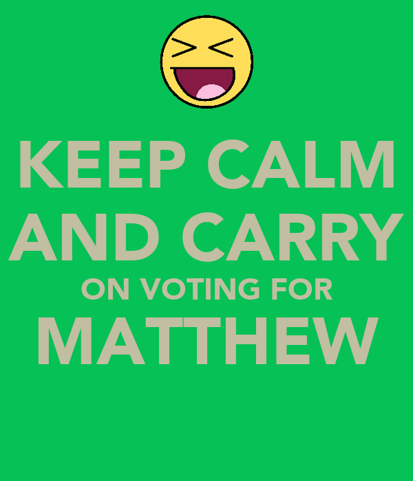 KEEP CALM AND CARRY ON VOTING FOR MATTHEW