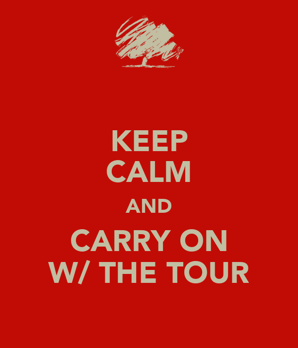 KEEP CALM AND CARRY ON W/ THE TOUR
