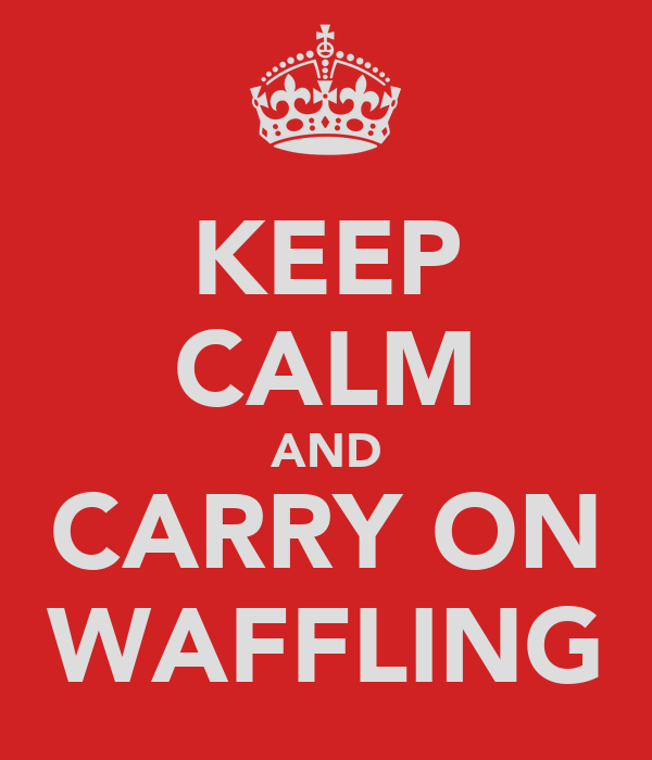 KEEP CALM AND CARRY ON WAFFLING