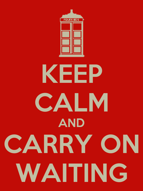 KEEP CALM AND CARRY ON WAITING