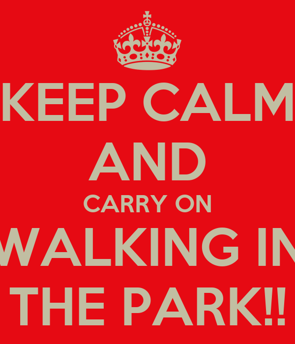 KEEP CALM AND CARRY ON WALKING IN THE PARK!!