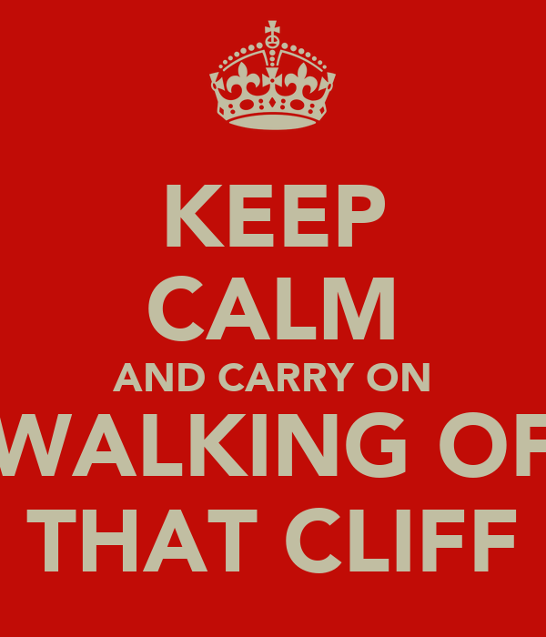 KEEP CALM AND CARRY ON WALKING OF THAT CLIFF