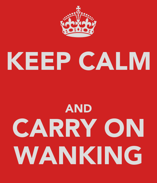 KEEP CALM  AND CARRY ON WANKING