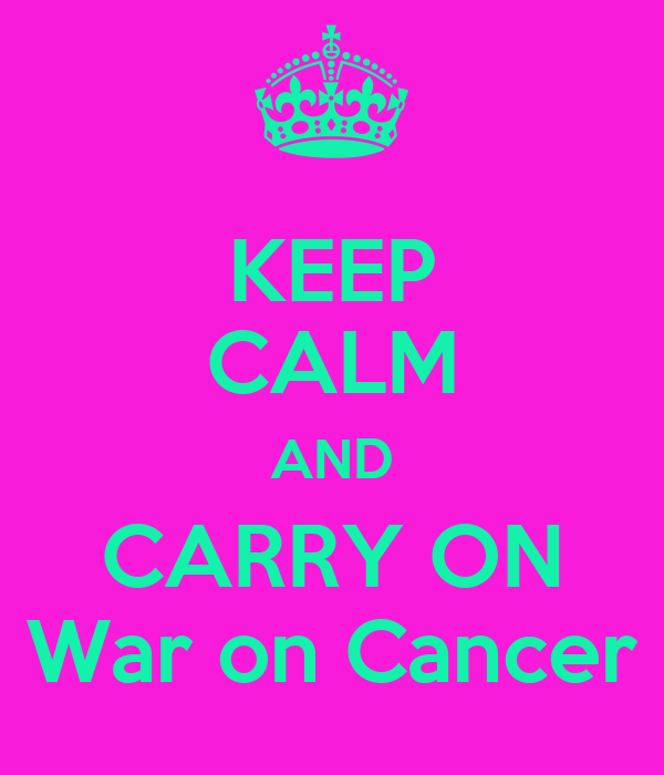 KEEP CALM AND CARRY ON War on Cancer