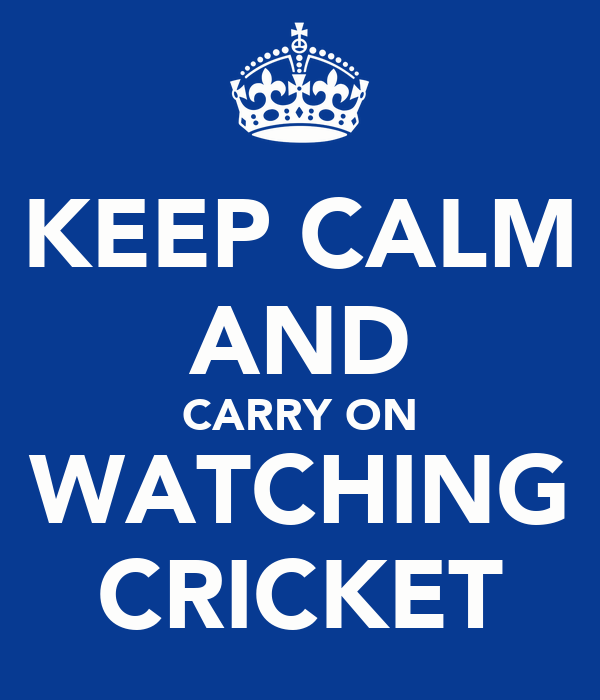 KEEP CALM AND CARRY ON WATCHING CRICKET