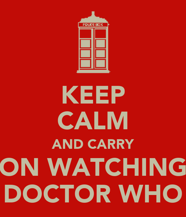 KEEP CALM AND CARRY ON WATCHING DOCTOR WHO