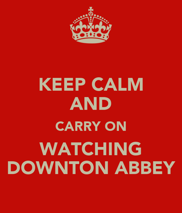 KEEP CALM AND CARRY ON WATCHING DOWNTON ABBEY