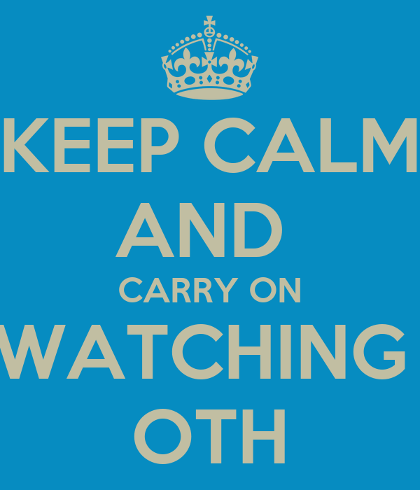 KEEP CALM AND  CARRY ON WATCHING  OTH