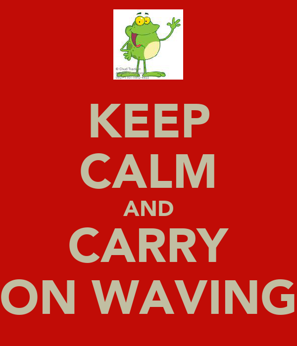 KEEP CALM AND CARRY ON WAVING