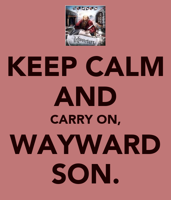 KEEP CALM AND CARRY ON, WAYWARD SON.