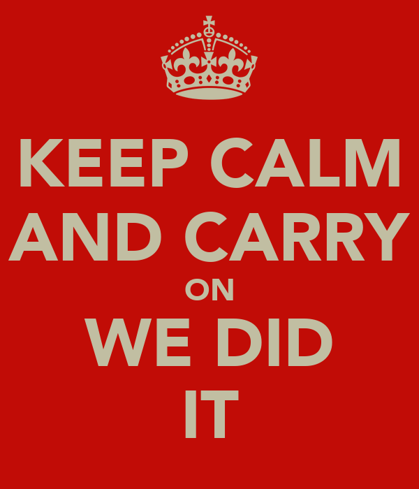 KEEP CALM AND CARRY ON WE DID IT