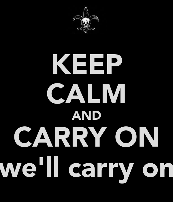 KEEP CALM AND CARRY ON we'll carry on
