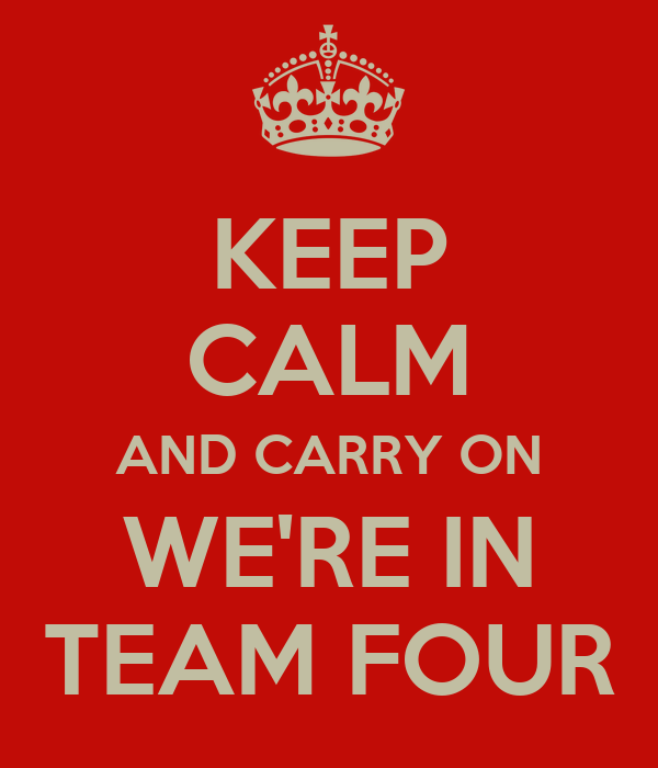 KEEP CALM AND CARRY ON WE'RE IN TEAM FOUR