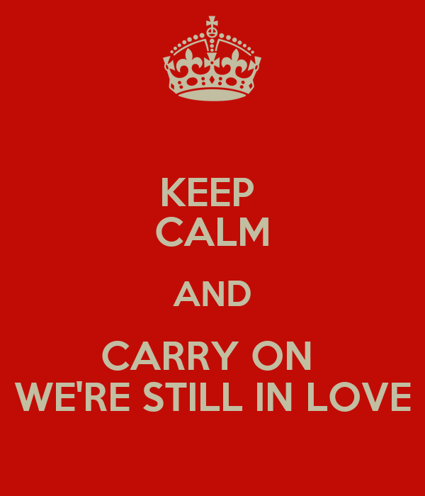 KEEP  CALM AND CARRY ON  WE'RE STILL IN LOVE