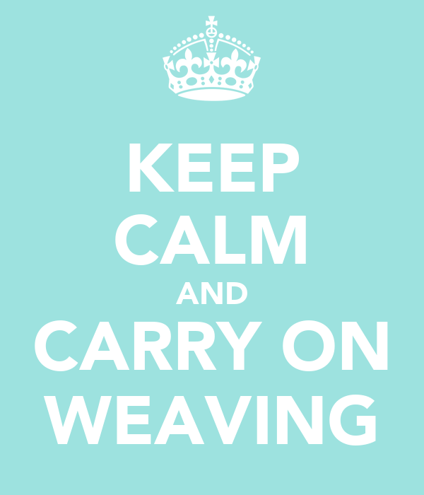 KEEP CALM AND CARRY ON WEAVING