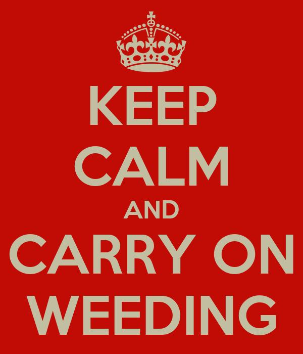 KEEP CALM AND CARRY ON WEEDING