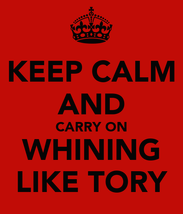 KEEP CALM AND CARRY ON WHINING LIKE TORY