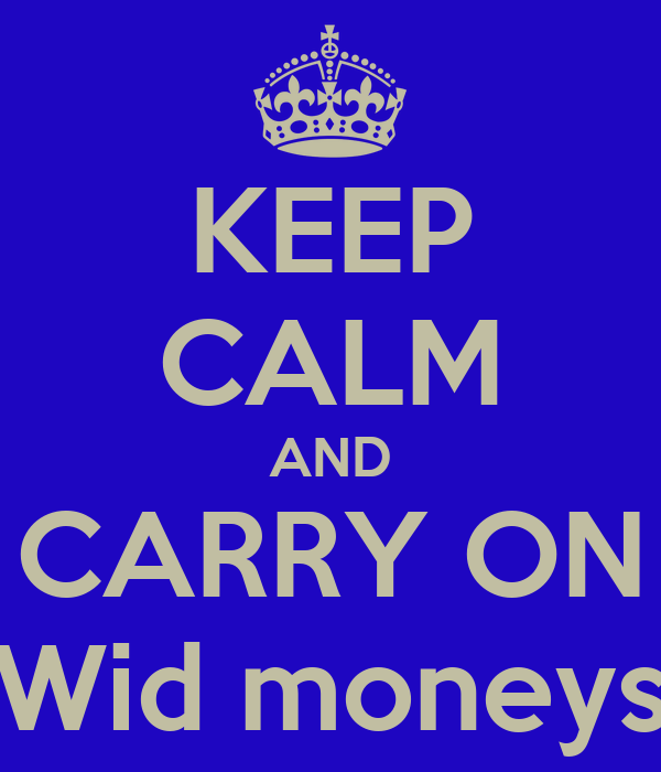 KEEP CALM AND CARRY ON Wid moneys