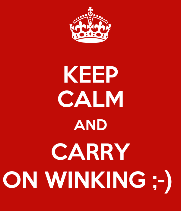 KEEP CALM AND CARRY ON WINKING ;-)
