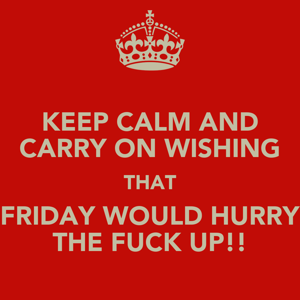 KEEP CALM AND CARRY ON WISHING THAT FRIDAY WOULD HURRY THE FUCK UP!!