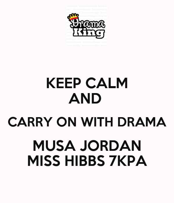 KEEP CALM AND  CARRY ON WITH DRAMA MUSA JORDAN MISS HIBBS 7KPA