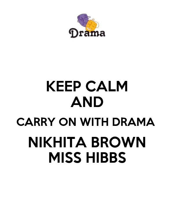 KEEP CALM AND CARRY ON WITH DRAMA  NIKHITA BROWN MISS HIBBS