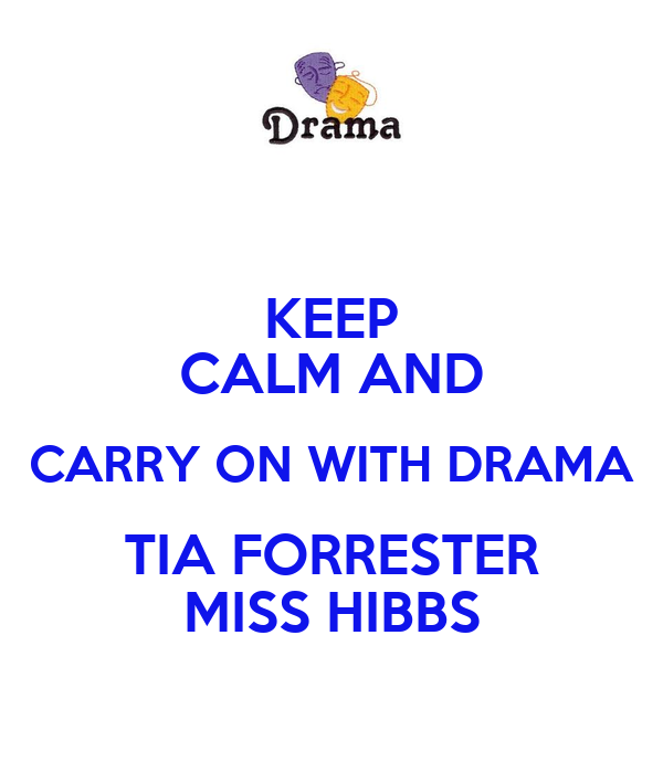 KEEP CALM AND CARRY ON WITH DRAMA TIA FORRESTER MISS HIBBS