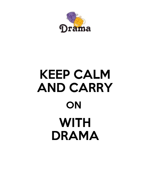 KEEP CALM AND CARRY ON  WITH DRAMA
