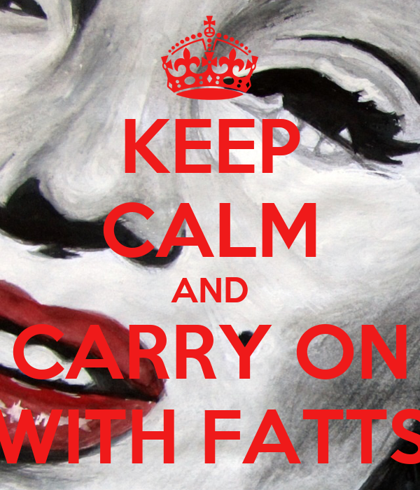 KEEP CALM AND CARRY ON WITH FATTS