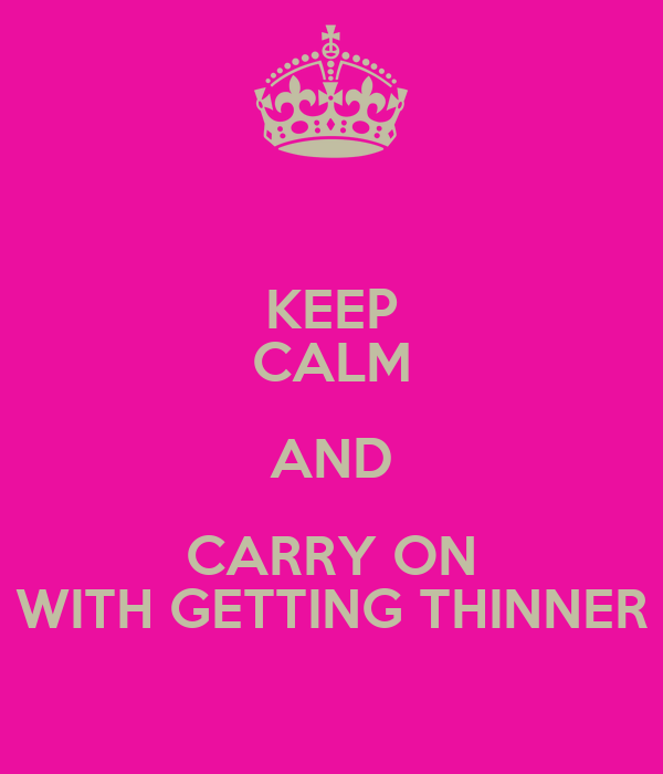KEEP CALM AND CARRY ON WITH GETTING THINNER