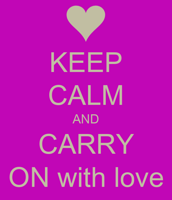 KEEP CALM AND CARRY ON with love