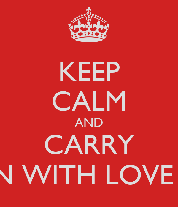 KEEP CALM AND CARRY ON WITH LOVE ♥