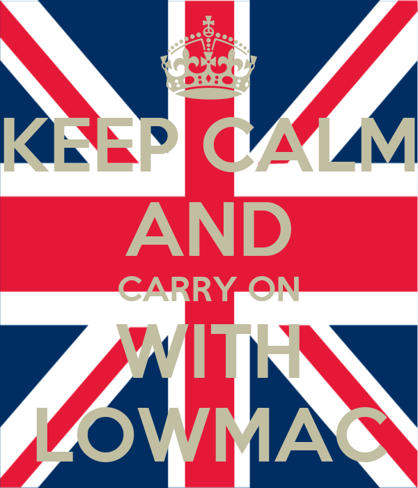 KEEP CALM AND CARRY ON WITH LOWMAC