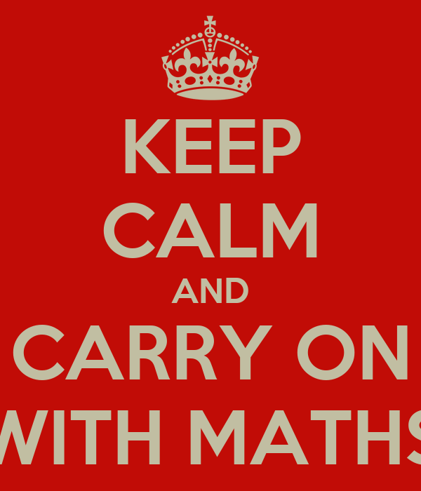 KEEP CALM AND CARRY ON WITH MATHS