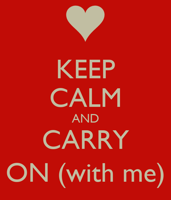 KEEP CALM AND CARRY ON (with me)