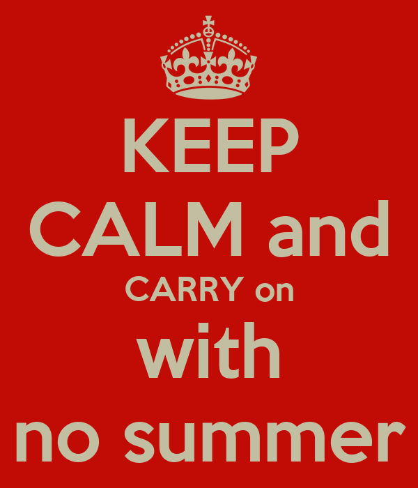 KEEP CALM and CARRY on with no summer
